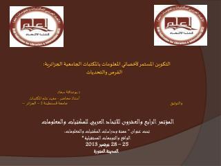 التكوين المستمر لأخصائي المعلومات بالمكتبات الجامعية الجزائرية : الفرص والتحديات د.بوعناقة سعا د