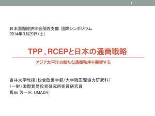 日本国際経済学会関西支部 国際シンポジウム 2014 年3月 29 日(土) TPP 、RCEP と日本の通商戦略  アジア太平洋の新たな通商秩序を展望する