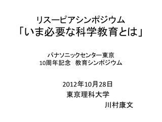 リスーピアシンポジウム 「いま必要な科学教育とは」 パナソニックセンター 東京  10 周年記念 教育シンポジウム