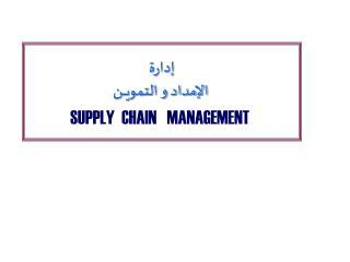 إدارة  الإمداد و التمويــــن SUPPLY   CHAIN   MANAGEMENT
