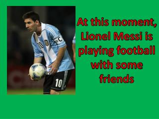 At this moment, Lionel Messi is playing football with some friends