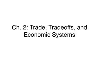 Ch. 2: Trade, Tradeoffs, and Economic Systems