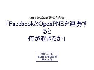 2011 地域 SNS 研究会合宿 「 Facebook と OpenPNE を連携すると 何が起きるか」