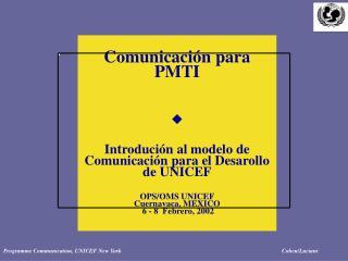 Comunicaci n para PMTI         Introduci n al modelo de Comunicaci n para el Desarollo de UNICEF   OPS