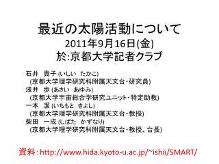 最近の太陽活動について 2011 年 9 月 16 日 ( 金 ) 於 : 京都大学記者クラブ