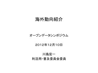 オープンデータ シンポジウム 2012年 12 月 10 日 川島宏一 利活用・普及委員会委員