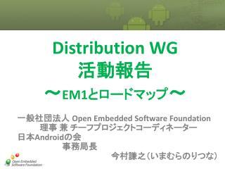 Distribution WG 活動報告 ~ EM1 とロードマップ ~