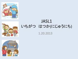 JASL1  いちがつ はつか ( にじゅうにち )