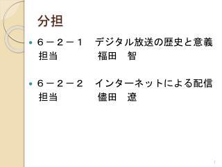 6-2-1  デジタル放送の歴史と意義  担当    福田 智 6-2-2 インターネットによる配信  担当    儘田 遼