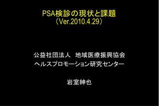 PSA 検診の現状と課題 ( Ver.2010.4.29 )