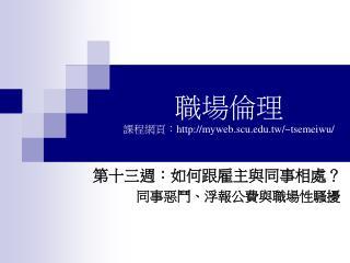 職場倫理 課程網頁: myweb.scu.tw/~tsemeiwu/