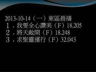 2013-10-14 (一)東區晨禱 1 ﹒ 我要全心讚美( F ) 18.205 2 ﹒ 將天敞開( F ) 18.248 3 ﹒ 求聖靈運行( F ) 32.043