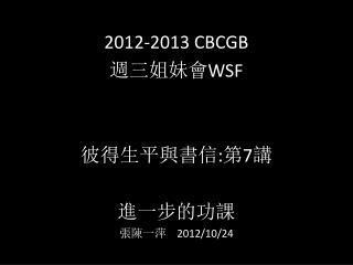 2012-2013 CBCGB 週 三姐妹會 WSF 彼 得生 平與書信 : 第 7 講 進一步的功課 張 陳一萍 2012/10/ 24
