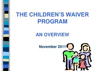 THE CHILDREN S WAIVER     PROGRAM   AN OVERVIEW  November 2011