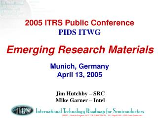 2005 ITRS Public Conference PIDS ITWG Emerging Research Materials Munich, Germany April 13, 2005