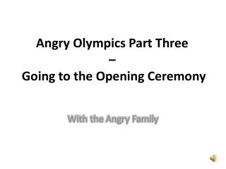 Angry Olympics Part Three  –   Going to the Opening Ceremony