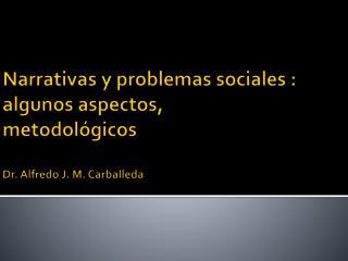 Narrativas y problemas  sociales : algunos aspectos ,   metodológicos Dr. Alfredo J. M. Carballeda