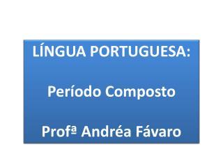 LÍNGUA PORTUGUESA: Período Composto   Profª  Andréa  Fávaro