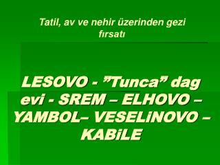 "LESOVO - "" Tunca ""  dag evi  -  SREM  –  ELHOVO  –  YAMBOL –  VESELiNOVO  –  KABiLE"