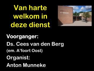Voorganger: Ds. Cees van den Berg  (em.  A'foort  Oost) Organist: Anton  Munneke