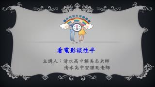 看電影談性平 主講人:清水高中賴美志老師                  清水高中安瑮玥老師