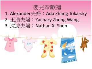 嬰兒奉獻禮 1. Alexander 夫婦: Ada Zhang  Tokarsky 2.  王浩夫婦: Zachary  Zheng  Wang