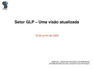 Setor GLP – Uma visão atualizada 10 de junho de 2005  SINDIGAS - SINDICATO NACIONAL DAS EMPRESAS