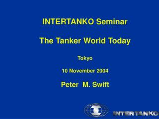 INTERTANKO Seminar  The Tanker World Today  Tokyo   10 November 2004  Peter  M. Swift
