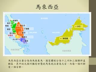 馬來西亞主要分為西馬與東馬,國家體制分為十三州和三個聯邦直轄區,其中的九個州擁有世襲的馬來統治者為元首。而每一個州都有一個首都。