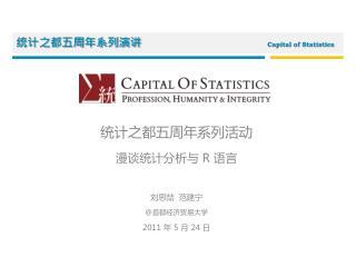 统计之都五周年系列 活动 漫谈 统计分析 与  R  语言 刘思喆  范建宁 @ 首都经济贸易大学 2011  年  5  月  24  日