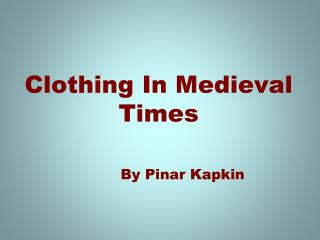 Clothing In Medieval Times        By Pinar Kapkin