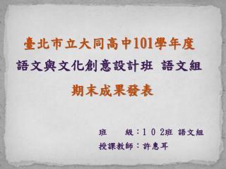 臺北市立大同高中 101 學年度 語文與文化創意設計班 語文 組         期末成果發表