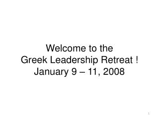 Welcome to the Greek Leadership Retreat ! January 9 – 11, 2008