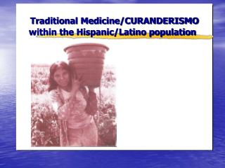 Traditional Medicine/CURANDERISMO       within the Hispanic/Latino population