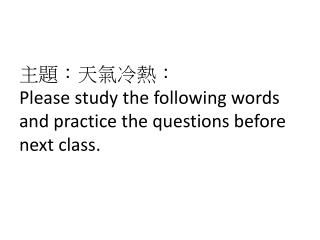 主 題 :天氣冷熱: Please study the following words and practice the questions before next class.