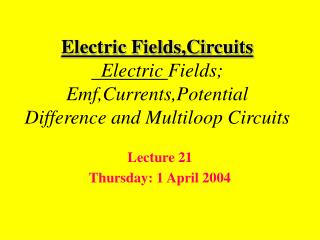 Electric Fields,Circuits   Electric Fields;  Emf,Currents,Potential Difference and Multiloop Circuits