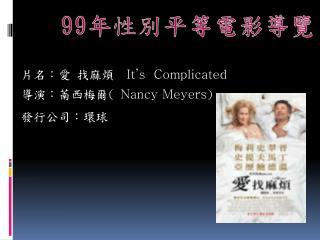 片名:愛 找麻煩  It ' s  Complicated 導演:萳西梅爾 (  Nancy Meyers ) 發行公司:環球