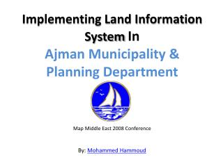 Implementing Land Information System In  Ajman Municipality  Planning Department    Map Middle East 2008 Conference  By: