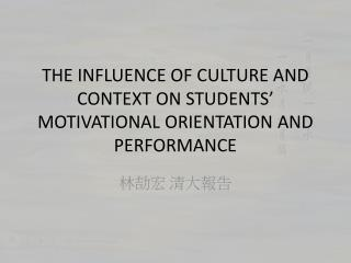THE INFLUENCE OF CULTURE AND CONTEXT ON STUDENTS' MOTIVATIONAL ORIENTATION AND PERFORMANCE