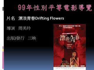 片名     漂 浪青春 Drifting Flowers 導演 周美玲 出版 / 發行 三映
