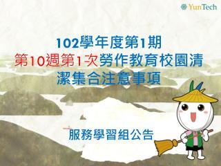 102 學年度第 1 期 第 10 週第 1 次 勞作 教育校園 清潔集合注意事項