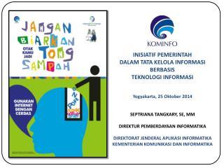 Yogyakarta , 25 Oktober 2014 SEPTRIANA  TANGKARY,  SE ,  MM D IREKTUR PEMBERDAYAAN INFORMATIKA