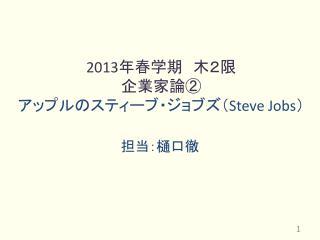 2013 年春学期 木2限 企業家論② アップルのスティーブ・ジョブズ( Steve Jobs )