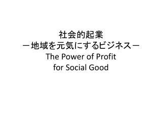 社会的起業 -地域を元気にするビジネス- The Power of Profit for Social Good
