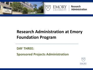 Research Administration at Emory Foundation  Program DAY THREE: Sponsored Projects Administration