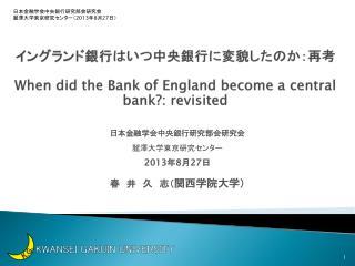 イングランド銀行 は いつ中央銀行に変貌したのか: 再考 When did the Bank of England become a central bank?:  revisited