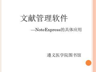 文献管理软件                      — NoteExpress 的具体应用                                   遵义医学院图书馆