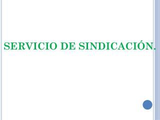 SERVICIO DE SINDICACIÓN.