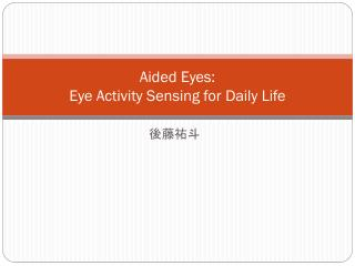 Aided  Eyes : Eye  Activity Sensing for Daily Life