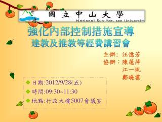 日期 :2012/9/28( 五 ) 時間 :09:30~11:30 地點 : 行政大樓 5007 會議室